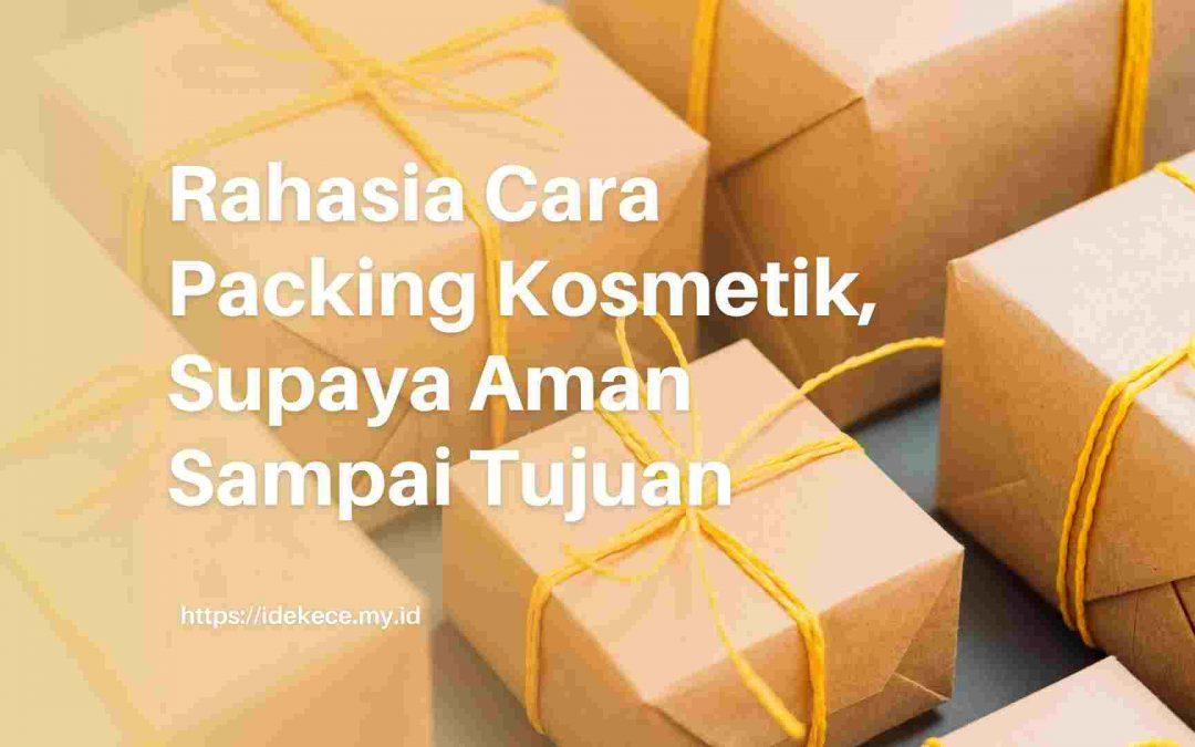 Rahasia Cara Packing Kosmetik, Aman Sampai Tujuan